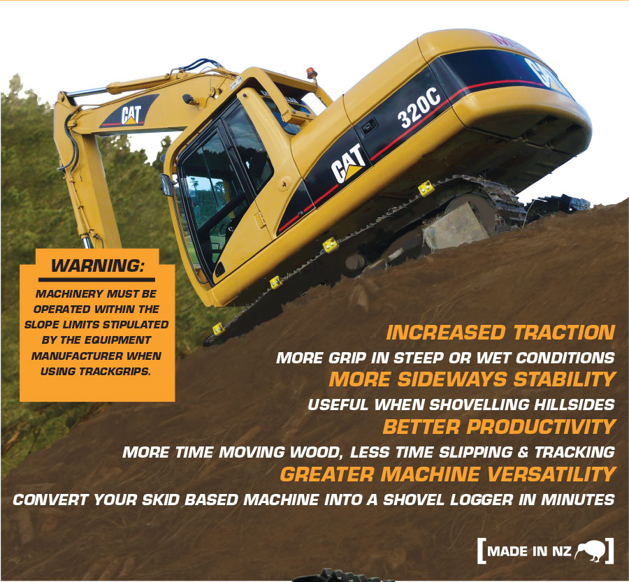 TrackGrip: INCREASED TRACTION: MORE GRIP IN STEEP OR WET CONDITIONS, MORE SIDEWAYS STABILITY: USEFUL WHEN SHOVELLING HILLSIDES BETTER PRODUCTIVITY: MORE TIME MOVING WOOD, LESS TIME SLIPPING & TRACKING, GREATER MACHINE VERSATILITY: CONVERT YOUR SKID BASED MACHINE INTO A SHOVEL LOGGER IN MINUTES. Made in NZ.